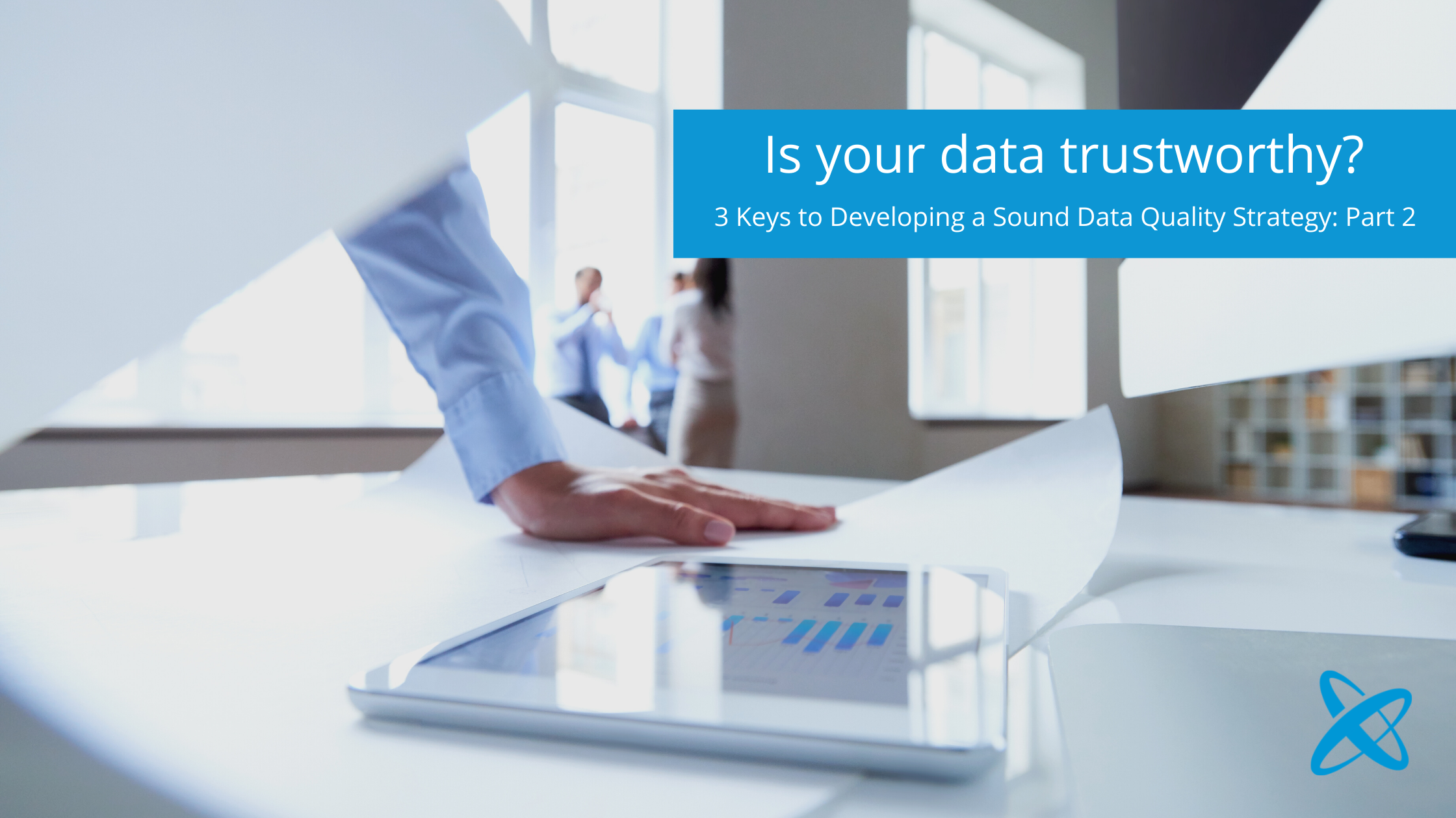 Part 2: 3 Keys To Developing A Data Quality Strategy You Can Trust